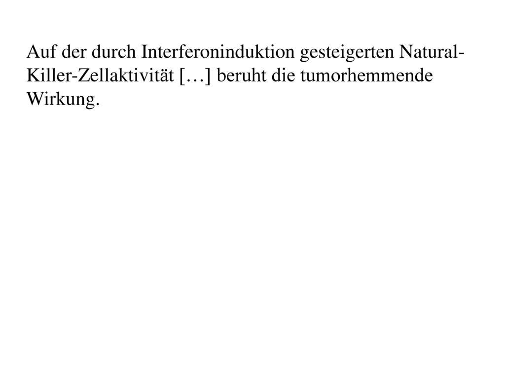 Auf der durch Interferoninduktion gesteigerten Natural-Killer-Zellaktivität […] beruht die tumorhemmende Wirkung.
